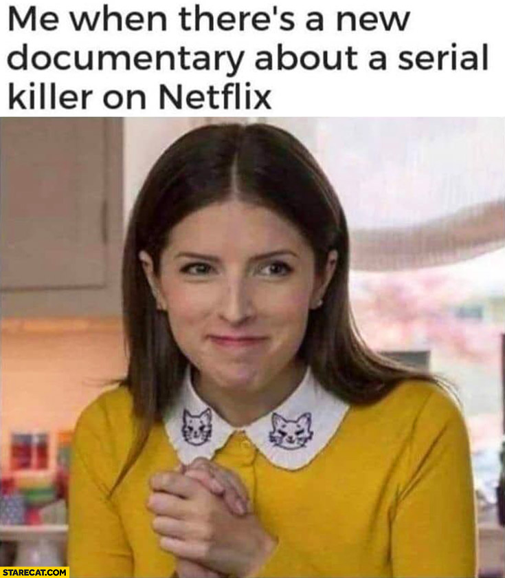 Me when there's a new documentary about a serial killer on Netflix