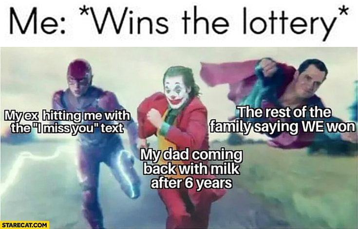 Me: wins the lottery, my ex I miss you, my dad coming back with milk after 6 years, the rest of the family saying we won