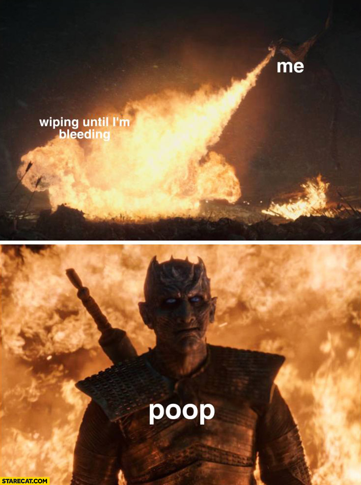 Me wiping until I'm bleeding poop comes untouched dragon fire