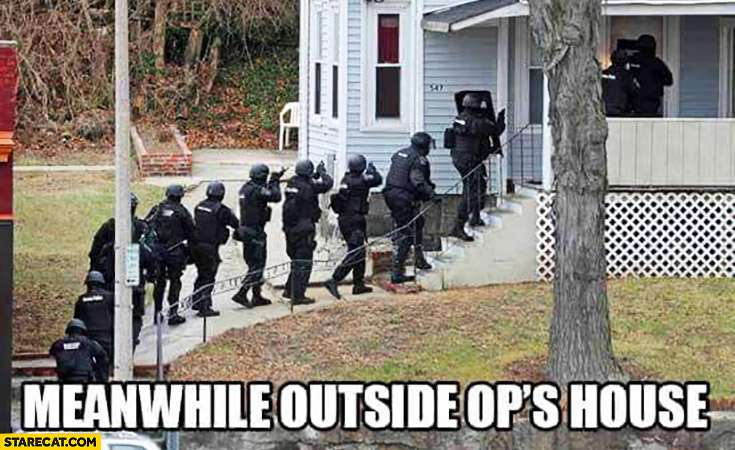 Meanwhile outside OP's house police