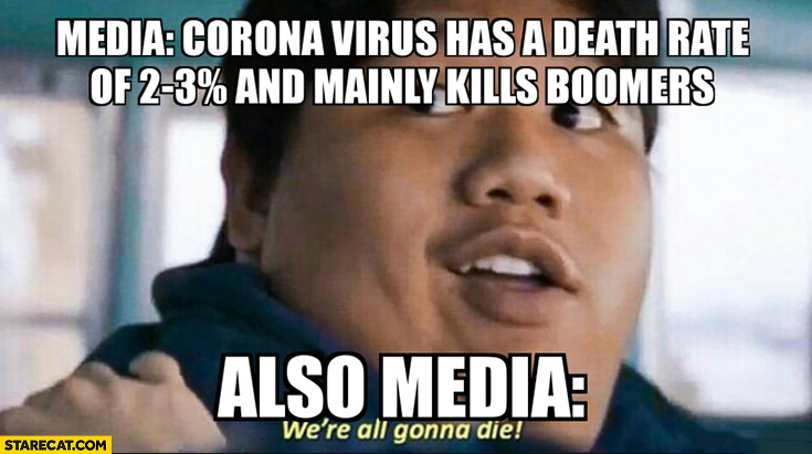 Media corona virus has a death rate of 2-3% percent and mainly kills boomers also, media: were all gonna die