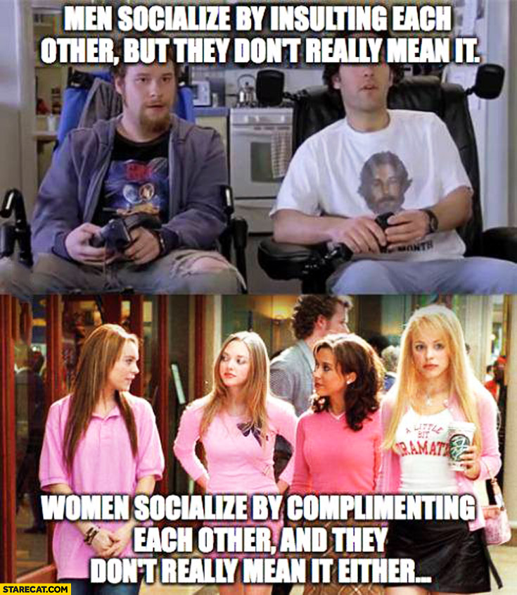 Men socialize by insulting each other but they don't really mean it. Women socialize by complimenting each other and they don't really mean it either