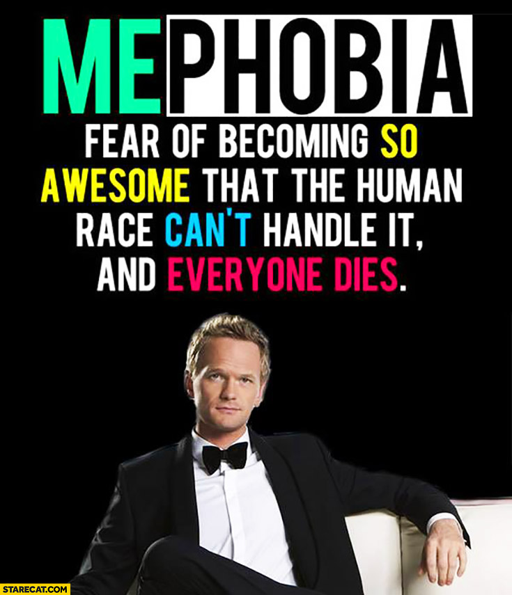 Mephobia – fear of becoming so awesome that the human race can't handle it and everyone dies Barney Stinson