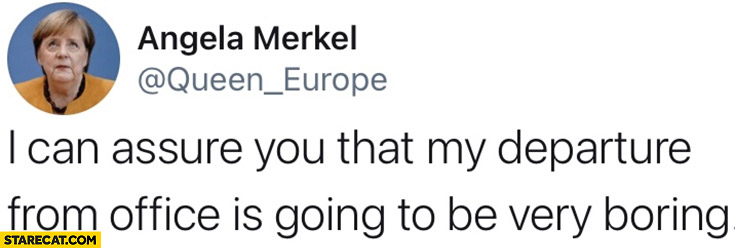 Merkel I can assure you that my departure from office is going to be very boring twitter tweet