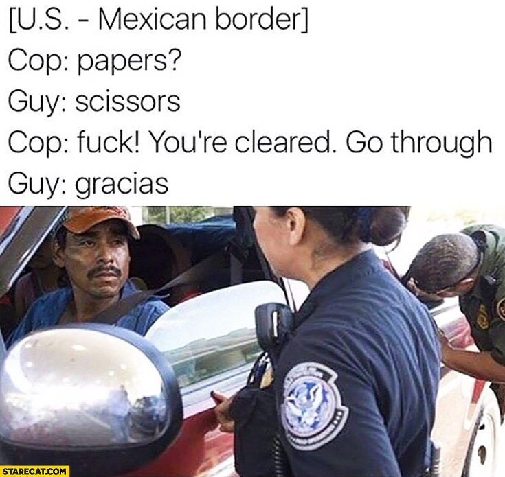 Mexican border. Cop: papers. Guy: scisors. Cop: you're cleared, go through. Guy: gracias