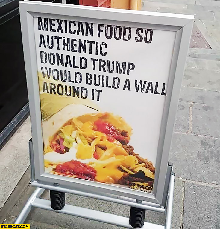 Mexican food so authentic Donald Trump would build a wall around it creative AD