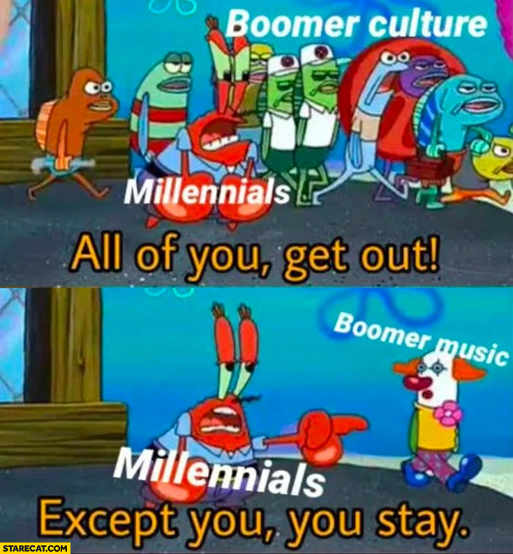 Millenials boomer culture all of you get out, boomer music except you Spongebob