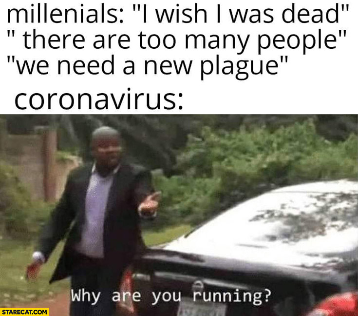 Millenials I wish I was dead, we need a new plague, coronavirus: why are you running away?