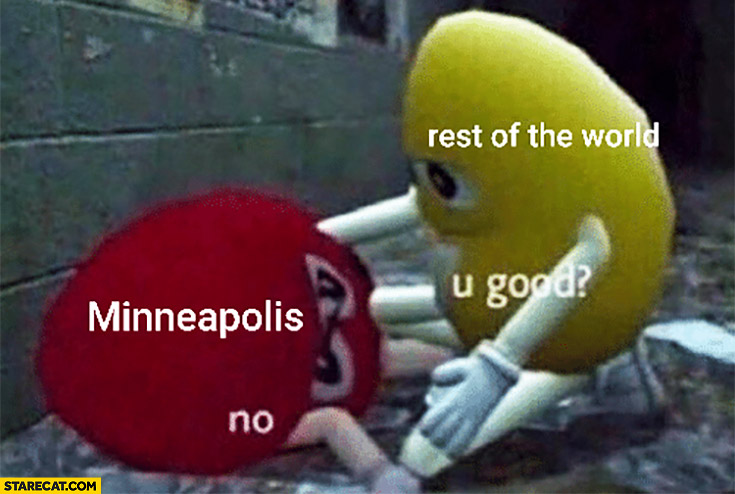 Minneapolis, rest of the world: you're good? No