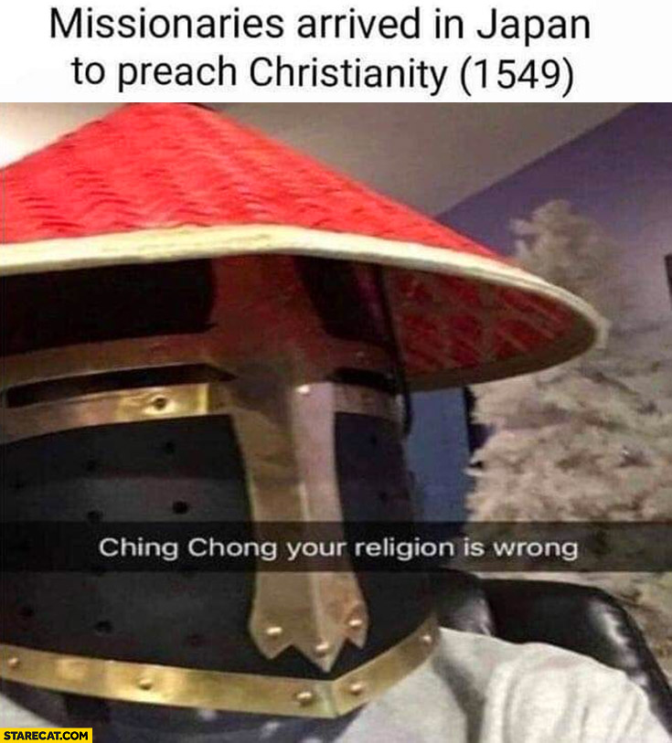 Missionaries arrived in Japan to preach christianity (1549) ching chong your religion is wrong