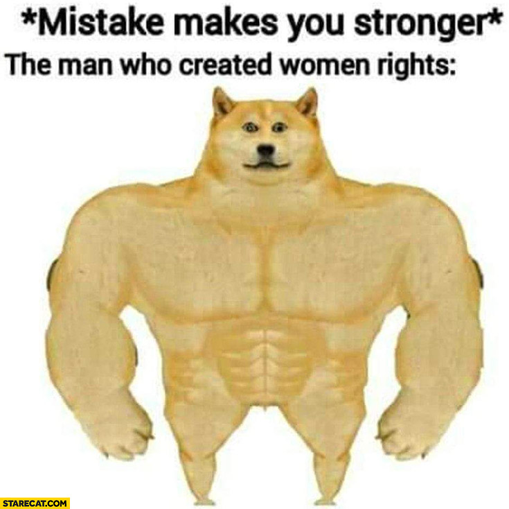 Mistake makes you stronger, the man who created women rights super strong dog doge