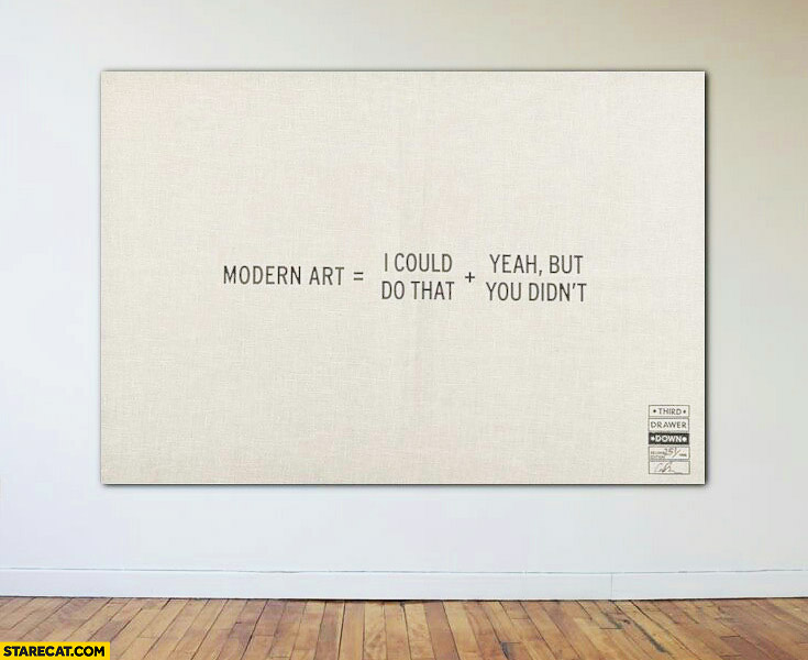 Modern art = I could do that + yeah but you didn't