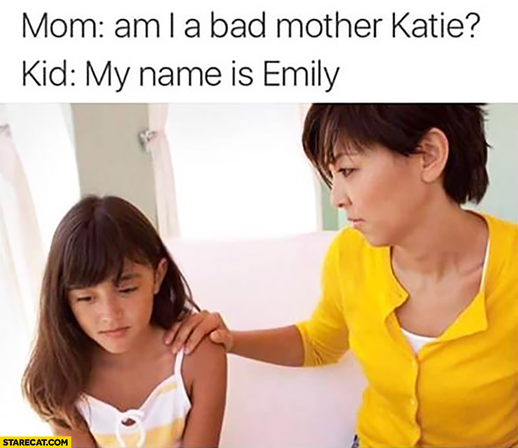 Mom: am I a bad mother Katie. Kid: my name is Emily
