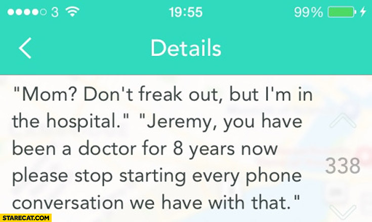 Mom don't freak out but I'm in the hospital Jeremy you have been doctor for 8 years now please stop starting every phone conversation we have with that