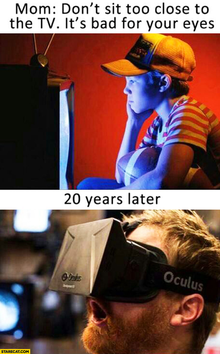 Mom: don't sit too close to the TV, it's bad for your eyes. 20 years later: Oculus Rift