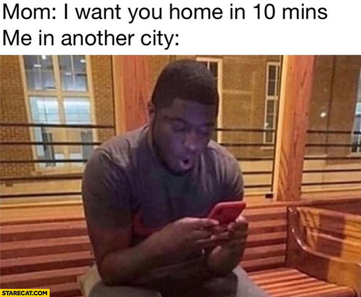 Mom I want you home in 10 minutes, me in another city wow