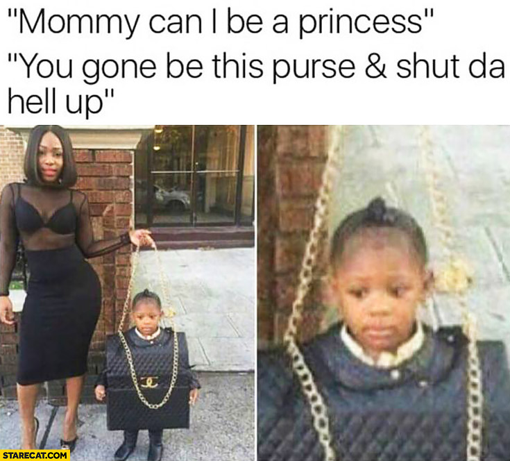 Mommy can I be a princess? You gonna be this purse and shut da hell up