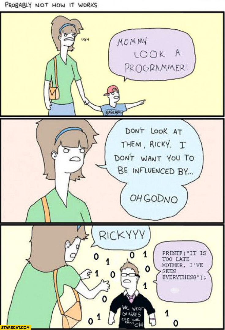 Mommy look a programmer. Don't look at them printf it is too late