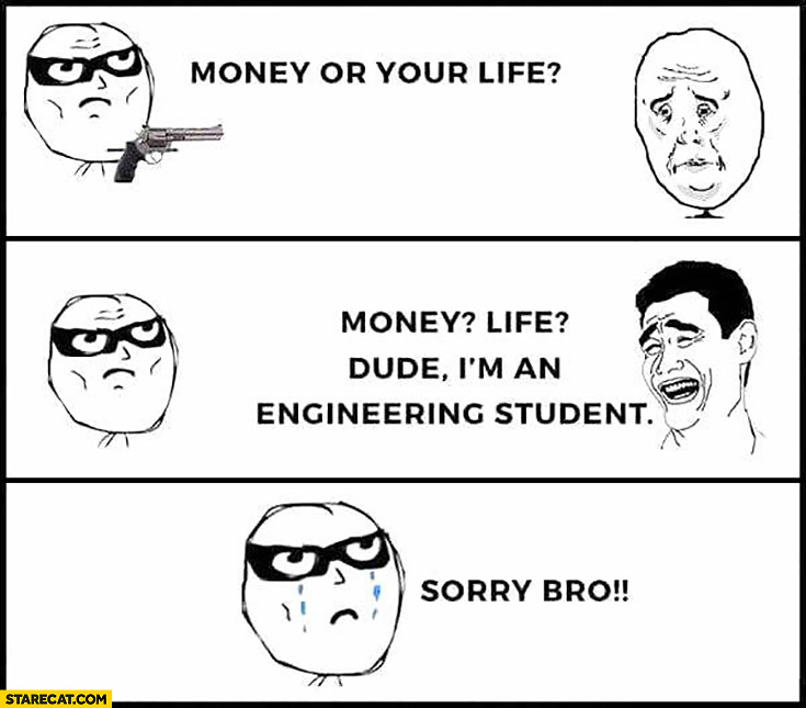 Money or your life. Dude I'm an engineering student, sorry bro meme comic
