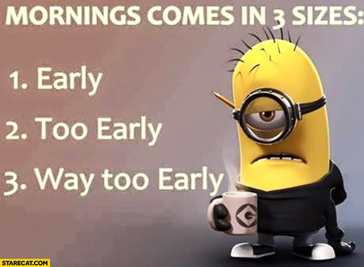 Mornings comes in 3 sizes: early, too early, way too early Minion