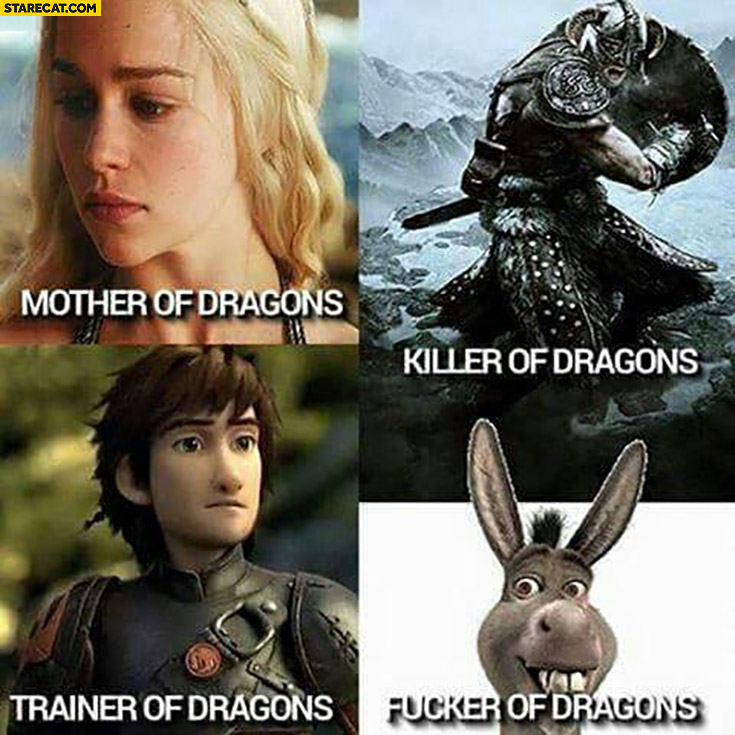 Mother of dragons, killer of dragons, trainer of dragons, fcker of dragons