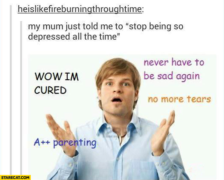 Mum told me: stop being so depressed all the time. WOW, I'm cured A++ parenting, no more tears, never have to be sad again