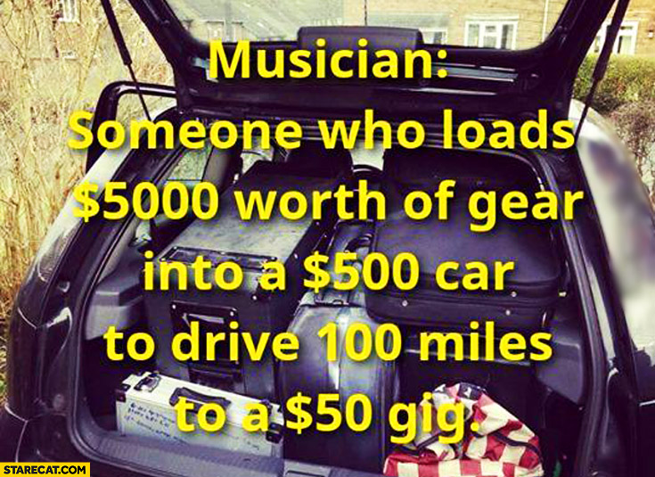 Musician someone who loads $5000 worth of gear into $500 car to drive 100 miles to a $50 gig