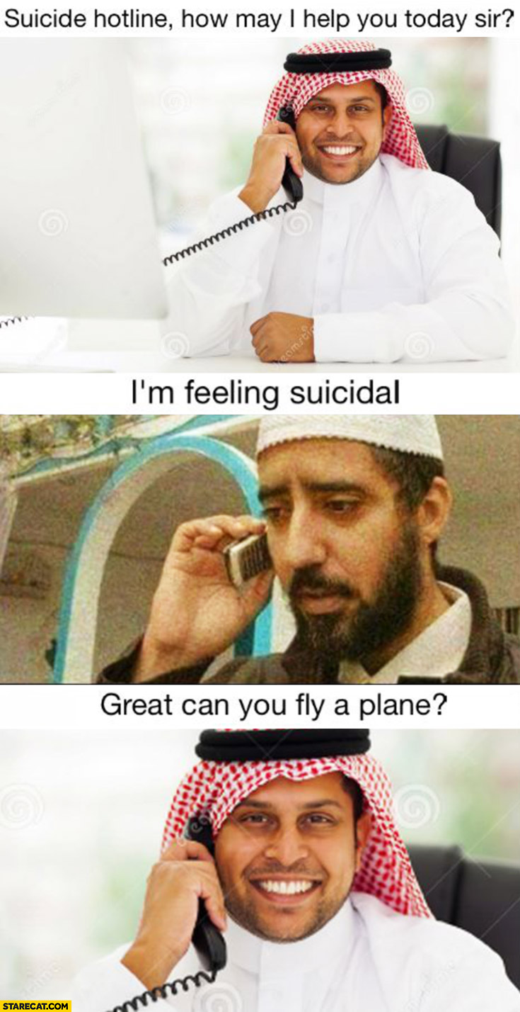 Muslim suicide hotline, how may I help you sir? I'm feeling suicidal. Great, can you fly a plane?