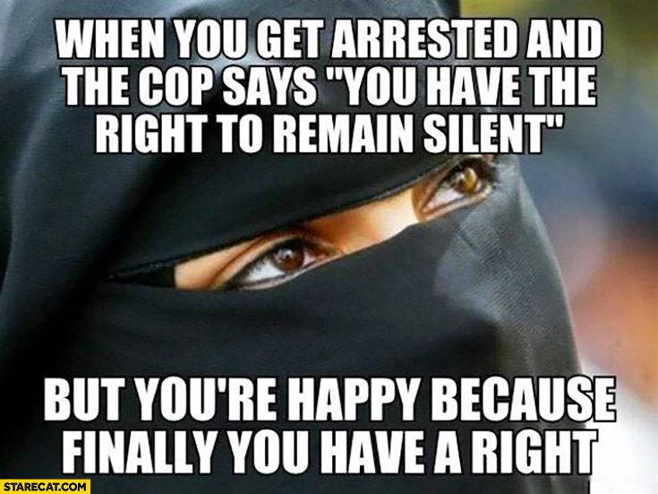 Muslim woman when you get arrested and the cop says you have the right to remain silent but you're happy because finally you have right
