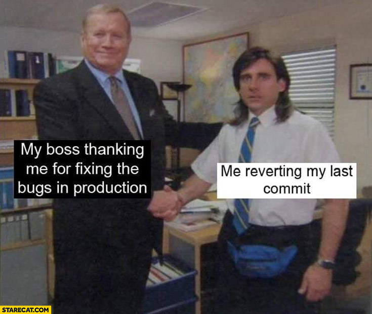 My boss thanking me for fixing the bugs in production, me reverting my last commit