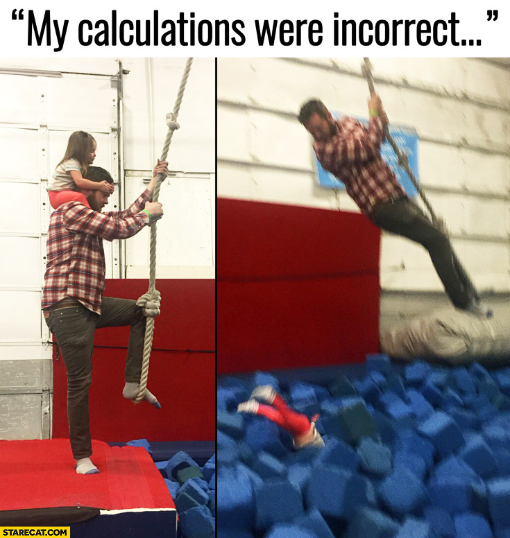 My calculations were incorrect girl fell off mans head when he jumped on a rope