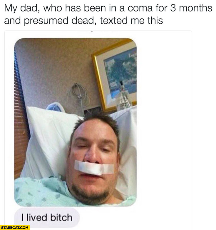My dad who has been in a coma for 3 months and presumed dead texted me this: I lived bitch selfie