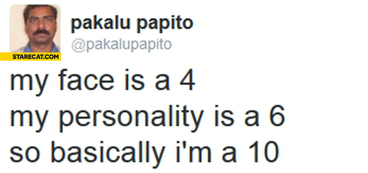 My face is a 4 my personality is a 6 so basically I'm a 10 Pakalu Papito