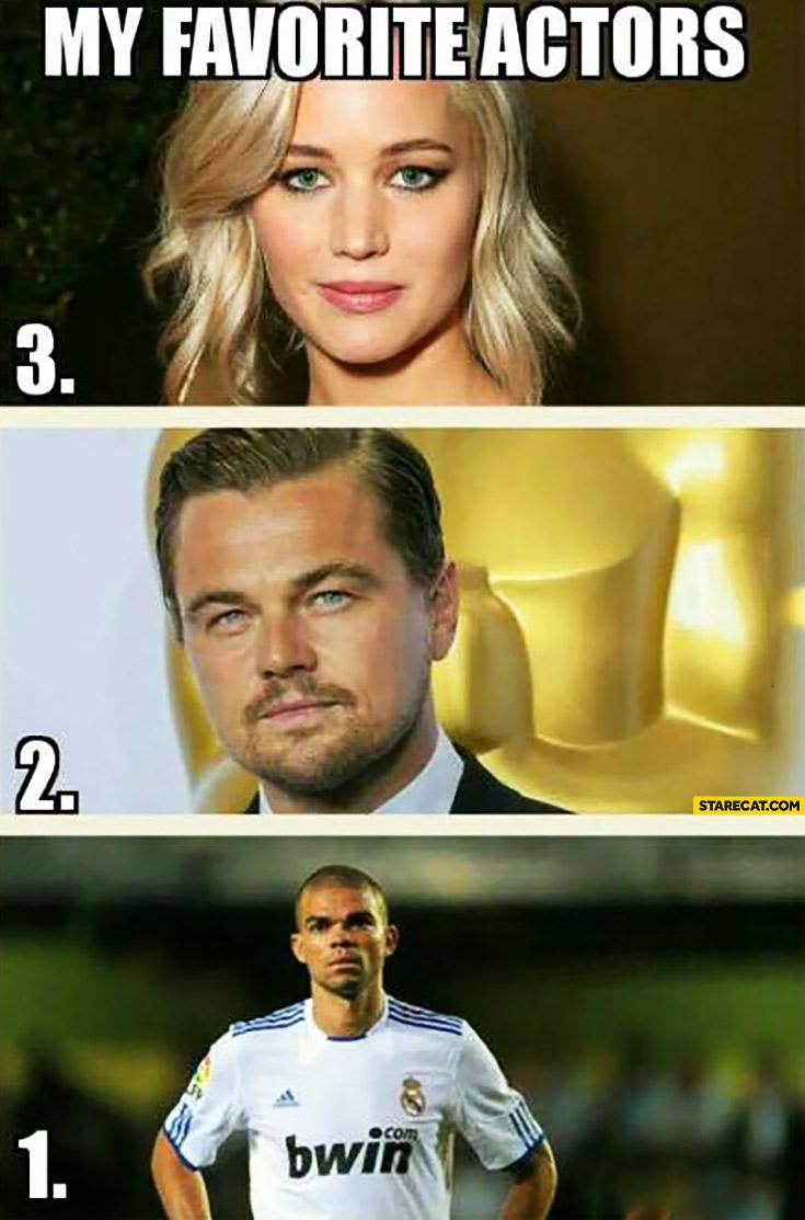 My favorite actors: Jennifer Lawrence, Leonardo DiCaprio, Pepe football player