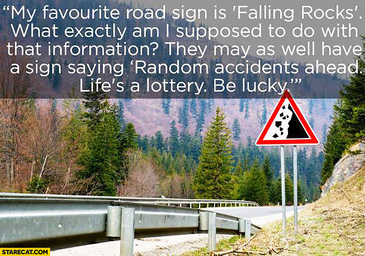 "My favourite road sign is ""falling rocks"". What am I supposed to do with that information? They may as well have a sign saying ""random accidents ahead life's a lottery be lucky"""