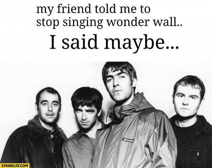 My friend told me to stop singing Wonder Wall, I said maybe Oasis