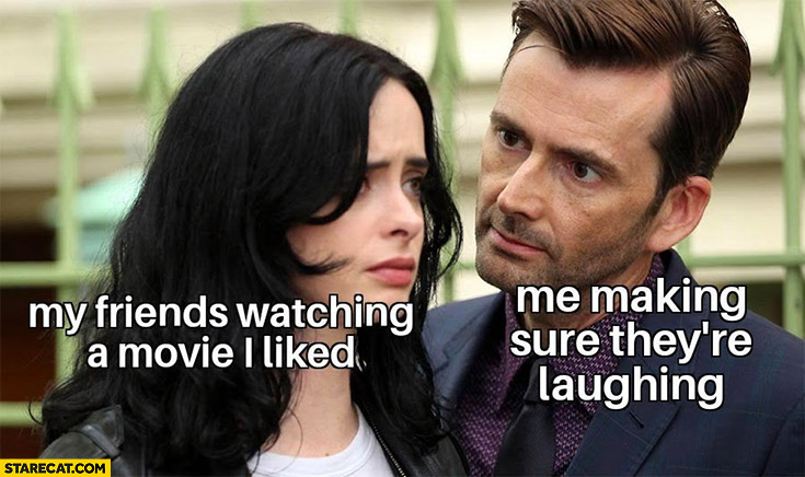 My friend watching a movie I liked, me making sure they're laughing