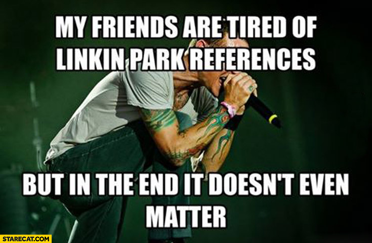 My friends are tired of Linkin Park references but in the end it doesn't even matter