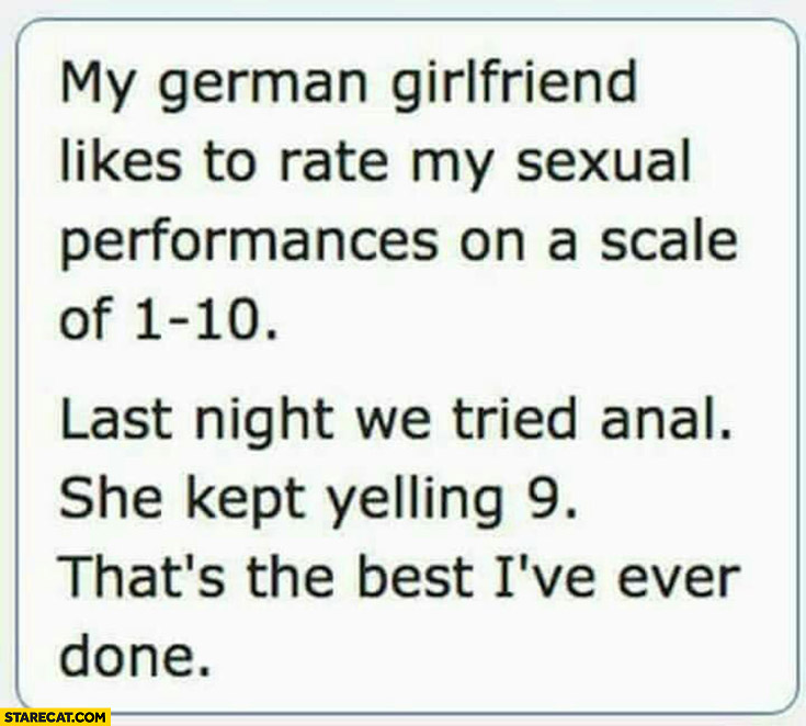 My German girlfriend likes to rate my sexual performances on a scale of 1 to 10 last night she kept yelling nein thats the best I've ever done