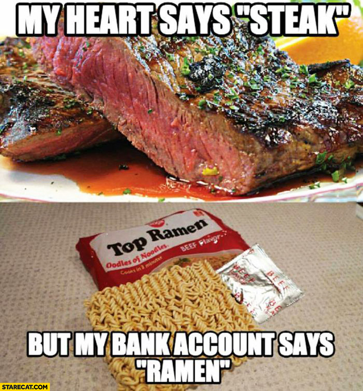 My heart says steak but my bank account says ramen