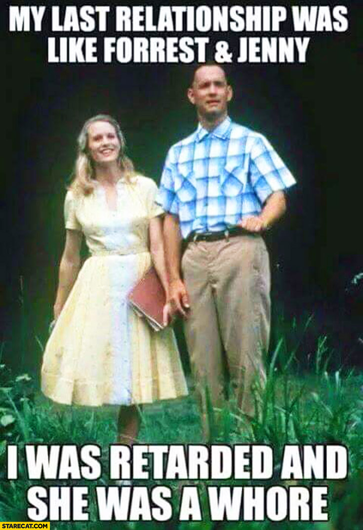 My last relationship was like Forrest and Jenny I was retarded and she was a whore