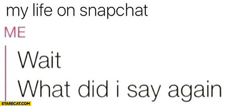 My life on Snapchat: wait, what did I say again?