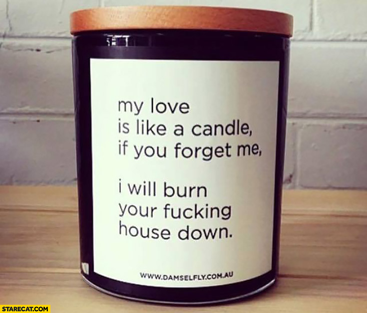 My love is like a candle – if you forget me I will burn your house down