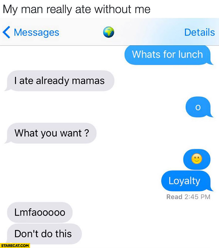 My man really ate without me. What you want? loyalty