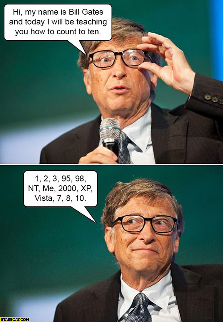 My name is Bill Gates and today I will be teaching you how to count to ten: 1, 2, 3, 95, 98, NT, me, 2000, XP, Vista, 7, 8, 10