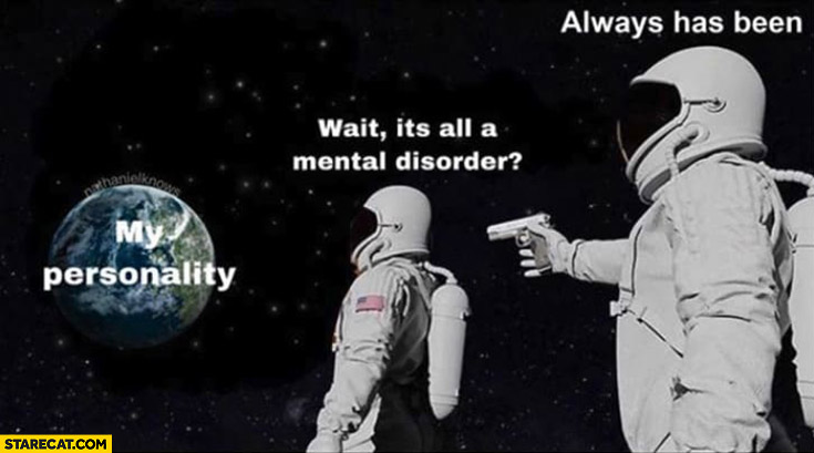 My personality wait it's all a mental disorder? Always has been astronauts cosmonauts