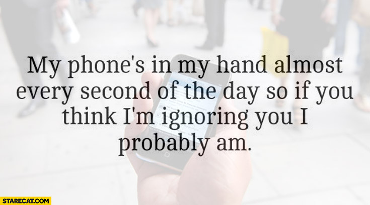My phone is in my hand almost every second of the day so if you think I'm ignoring you I probably am