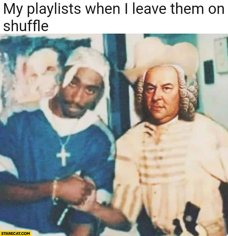 My playlists when I leave them on shuffle 2Pac meets Bach