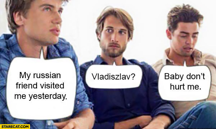 My russian friend visited me yesterday. Vladiszlav? Baby don't hurt me
