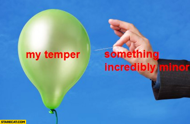 My temper a balloon something incredibly minor a needle
